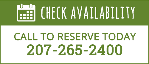 Check Availability — Call to Reserve Today — 207-265-2400